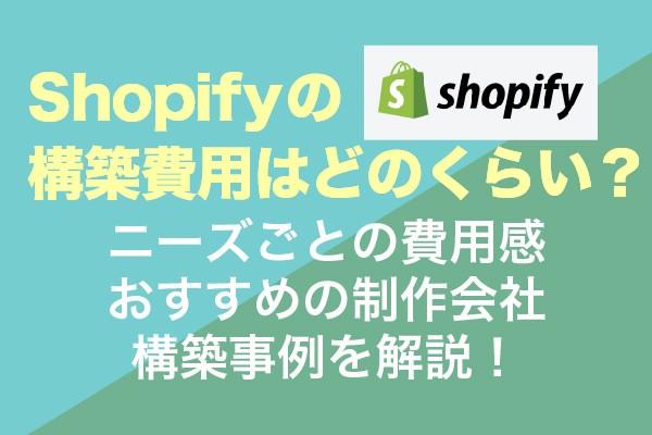 Shopifyの構築費用はどのくらい?ニーズごとの料金相場・おすすめの制作会社・事例を解説!