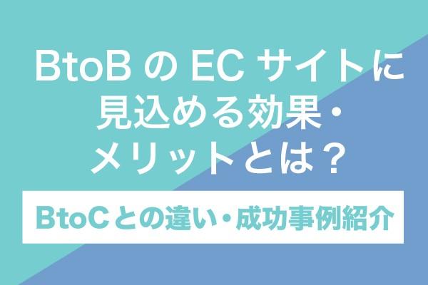 BtoBのECサイトに見込める効果・メリットとは?BtoCとの違い・成功事例紹介