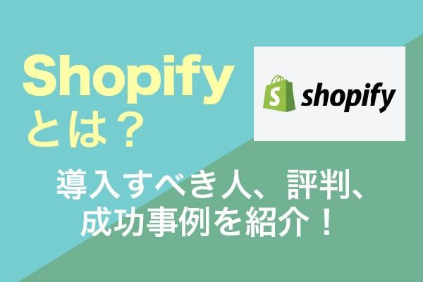 Shopifyとは?導入すべき人、評判、成功事例を紹介!