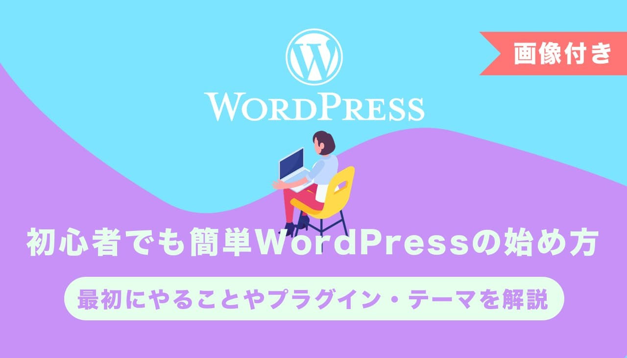 【画像付き】初心者でも簡単WordPressの始め方。最初にやることやプラグイン・テーマを解説