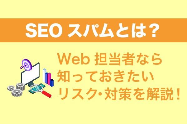 SEOスパムとは?Web担当者なら知っておきたいリスク・対策を解説!